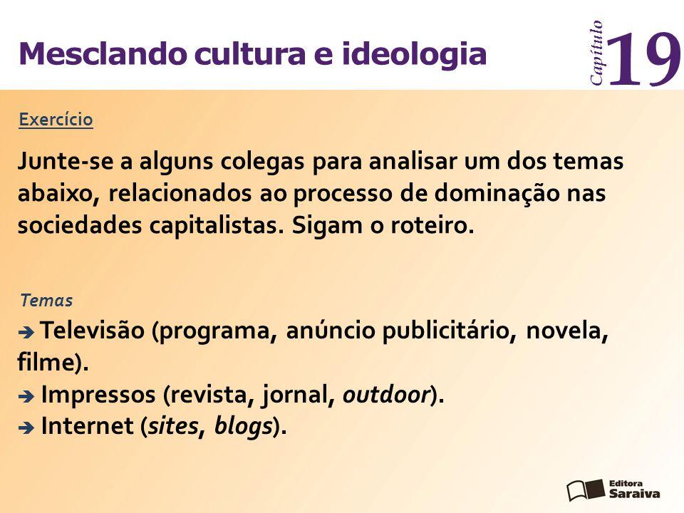 Mesclando cultura e ideologia Capítulo 19 Exercício Junte-se a alguns colegas para analisar um dos temas abaixo, relacionados ao processo de dominação