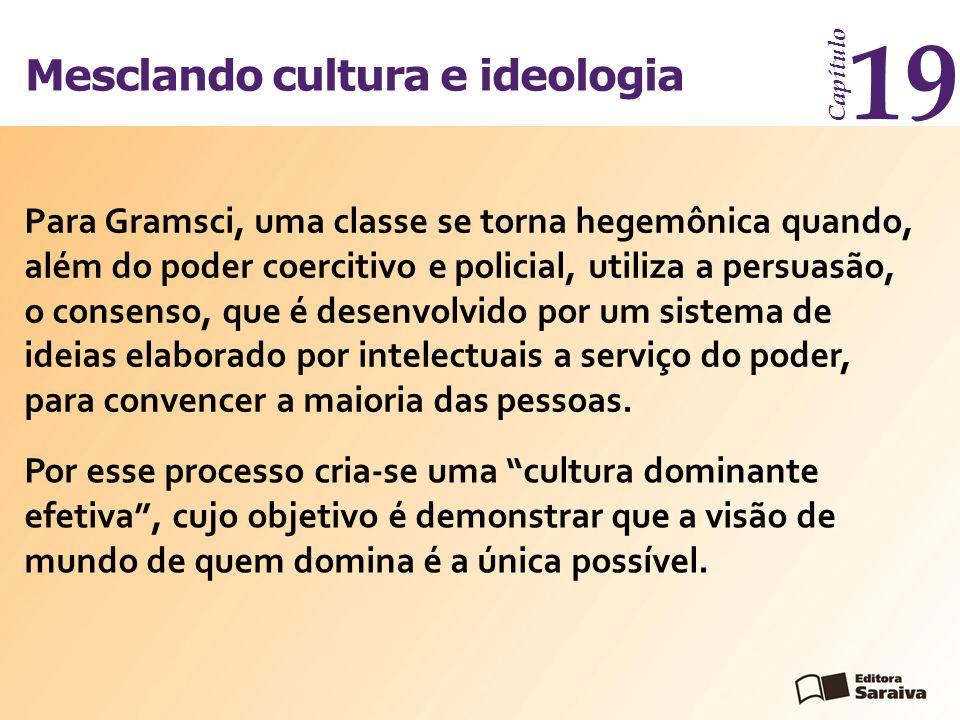 Mesclando cultura e ideologia Capítulo 19 Para Gramsci, uma classe se torna hegemônica quando, além do poder coercitivo e policial, utiliza a persuasã