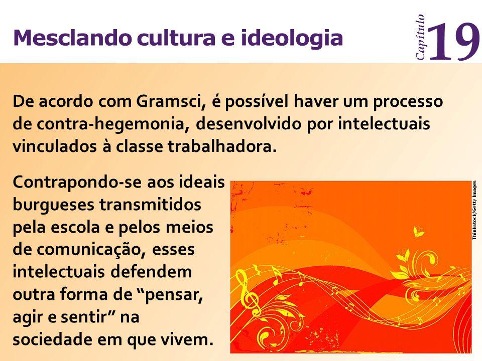 Mesclando cultura e ideologia Capítulo 19 De acordo com Gramsci, é possível haver um processo de contra-hegemonia, desenvolvido por intelectuais vincu