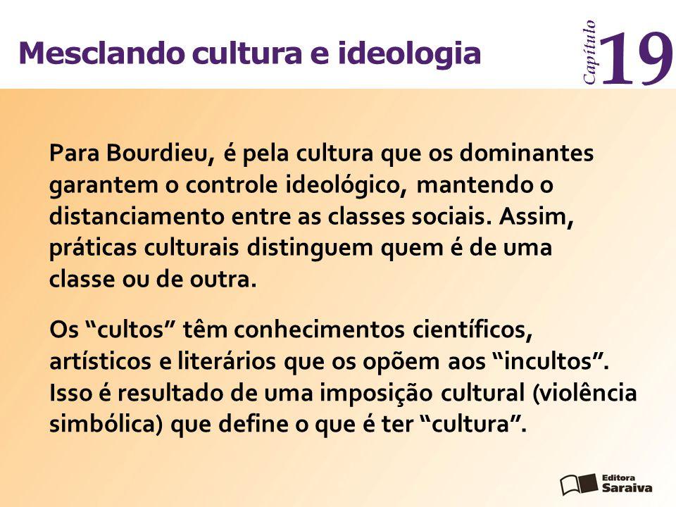 Mesclando cultura e ideologia Capítulo 19 Para Bourdieu, é pela cultura que os dominantes garantem o controle ideológico, mantendo o distanciamento en