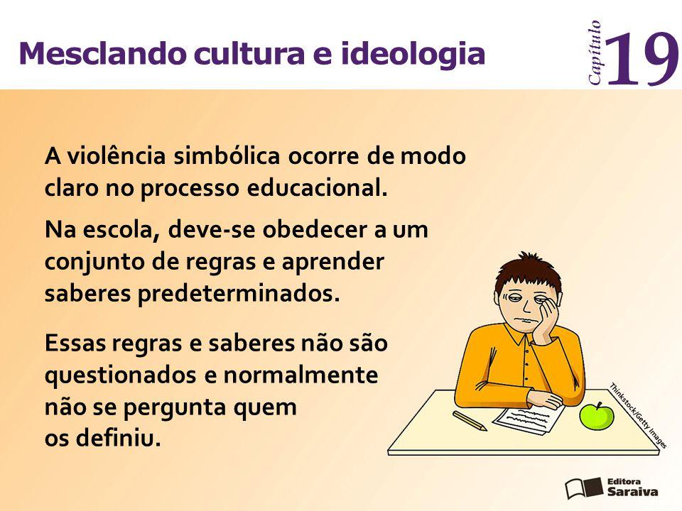 Mesclando cultura e ideologia Capítulo 19 A violência simbólica ocorre de modo claro no processo educacional. Na escola, deve-se obedecer a um conjunt