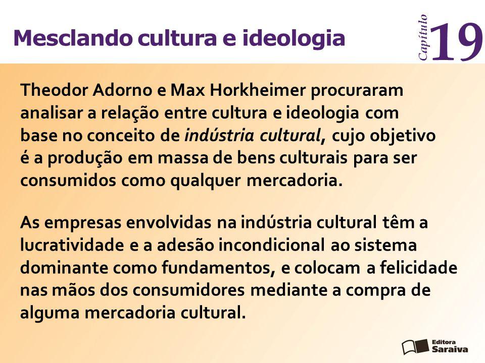 Mesclando cultura e ideologia Capítulo 19 As empresas envolvidas na indústria cultural têm a lucratividade e a adesão incondicional ao sistema dominan
