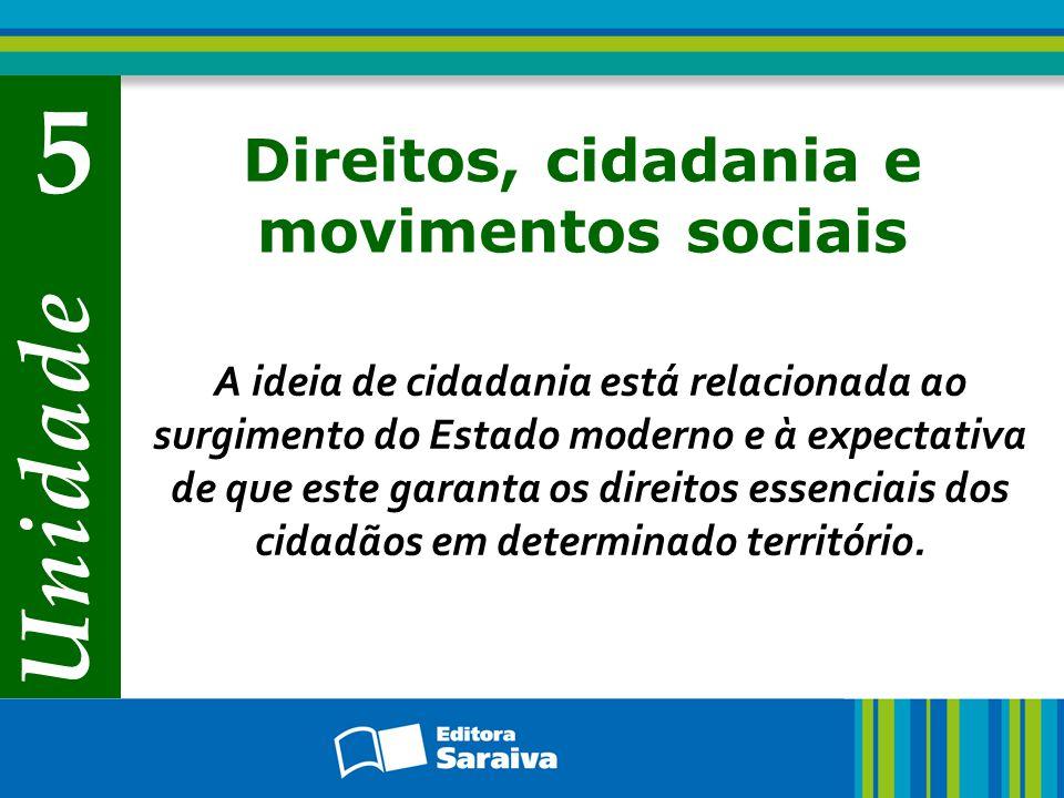 Unidade 5 Direitos, cidadania e movimentos sociais A ideia de cidadania está relacionada ao surgimento do Estado moderno e à expectativa de que este g