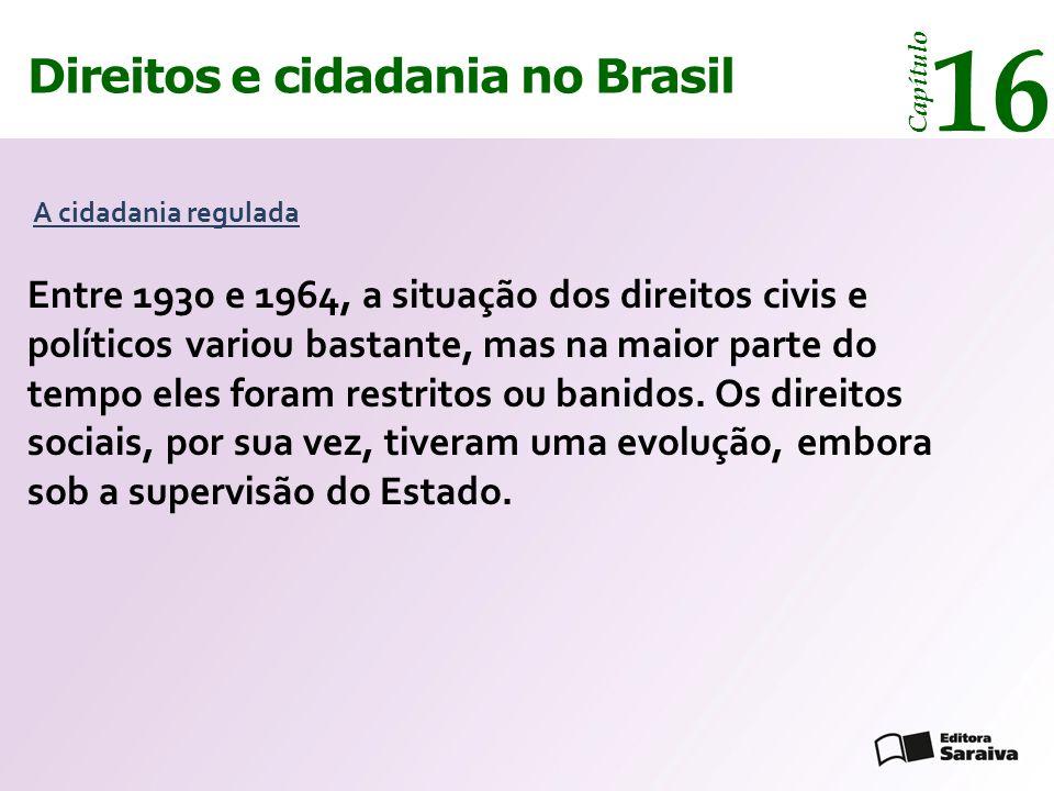 Direitos e cidadania 14 Capítulo Direitos e cidadania no Brasil 16 Capítulo De 1930 a 1945 De 1945 a 1964 Thinkstock/Getty Iamges Os direitos civis e políticos evoluíram pouco, pois foi curto o período de vigência de uma constituição liberal.