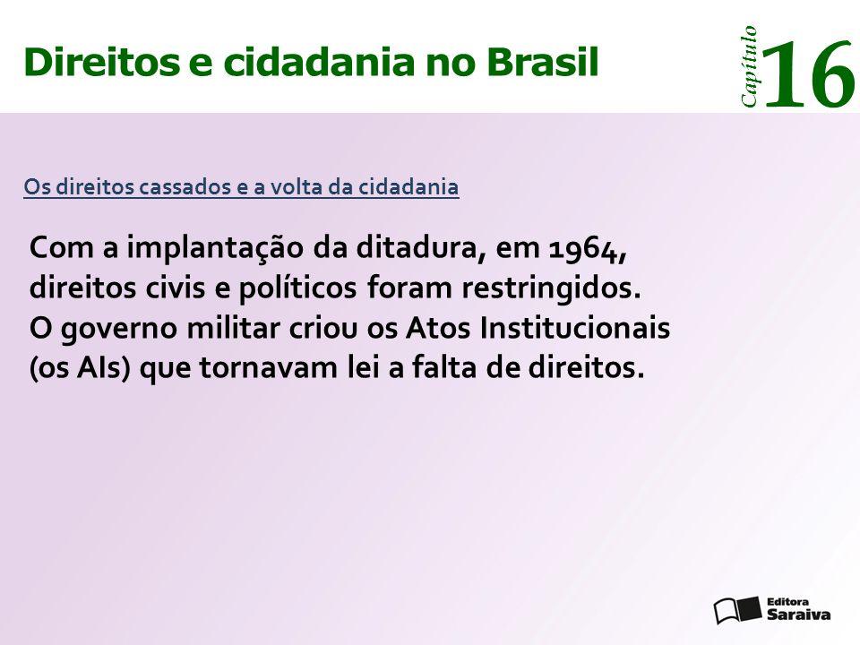 Direitos e cidadania 14 Capítulo Direitos e cidadania no Brasil 16 Capítulo AI-1 (1964)  cassou por dez anos os direitos de numerosos militares e líderes políticos, sindicais e intelectuais e forçou a aposentadoria de funcionários públicos, civis e militares.