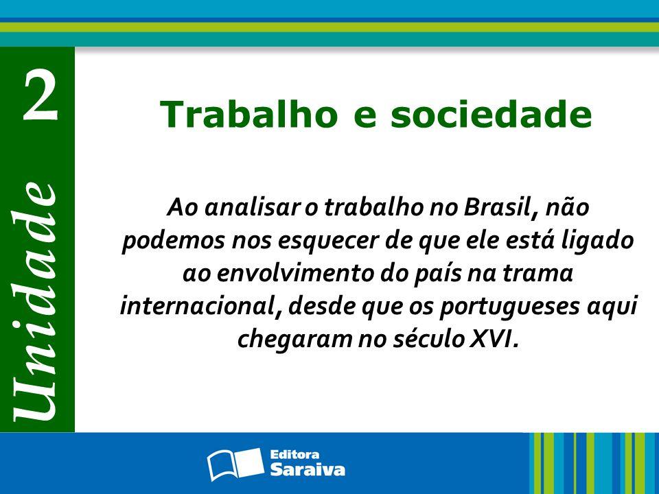Unidade 2 Trabalho e sociedade Ao analisar o trabalho no Brasil, não podemos nos esquecer de que ele está ligado ao envolvimento do país na trama internacional, desde que os portugueses aqui chegaram no século XVI.