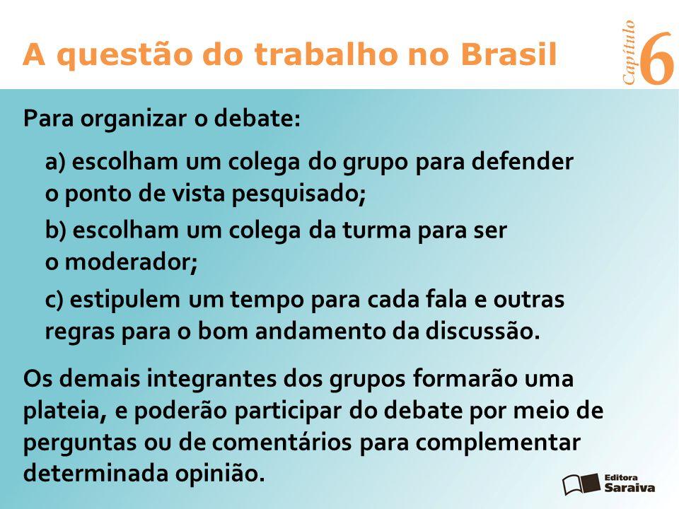 6 A questão do trabalho no Brasil Capítulo Para organizar o debate: a) escolham um colega do grupo para defender o ponto de vista pesquisado; b) escolham um colega da turma para ser o moderador; c) estipulem um tempo para cada fala e outras regras para o bom andamento da discussão.