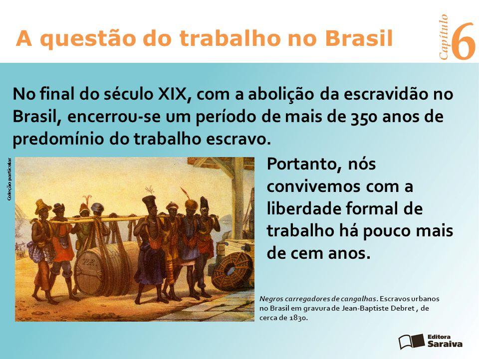6 A questão do trabalho no Brasil Capítulo Portanto, nós convivemos com a liberdade formal de trabalho há pouco mais de cem anos.