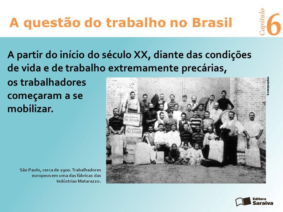 6 A questão do trabalho no Brasil Capítulo A partir do início do século XX, diante das condições de vida e de trabalho extremamente precárias, os trabalhadores começaram a se mobilizar.