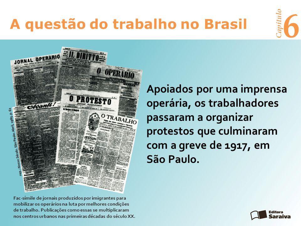 6 A questão do trabalho no Brasil Capítulo Apoiados por uma imprensa operária, os trabalhadores passaram a organizar protestos que culminaram com a greve de 1917, em São Paulo.