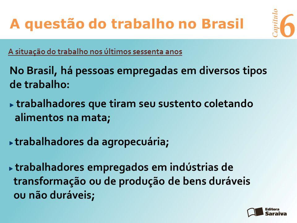 6 A questão do trabalho no Brasil Capítulo trabalhadores nos setores de serviços e de comércio (são a maioria); trabalhadores que exercem funções administrativas em empresas e organizações públicas ou privadas; crianças que trabalham em muitas das atividades mencionadas; trabalhadores submetidos à escravidão por dívida.