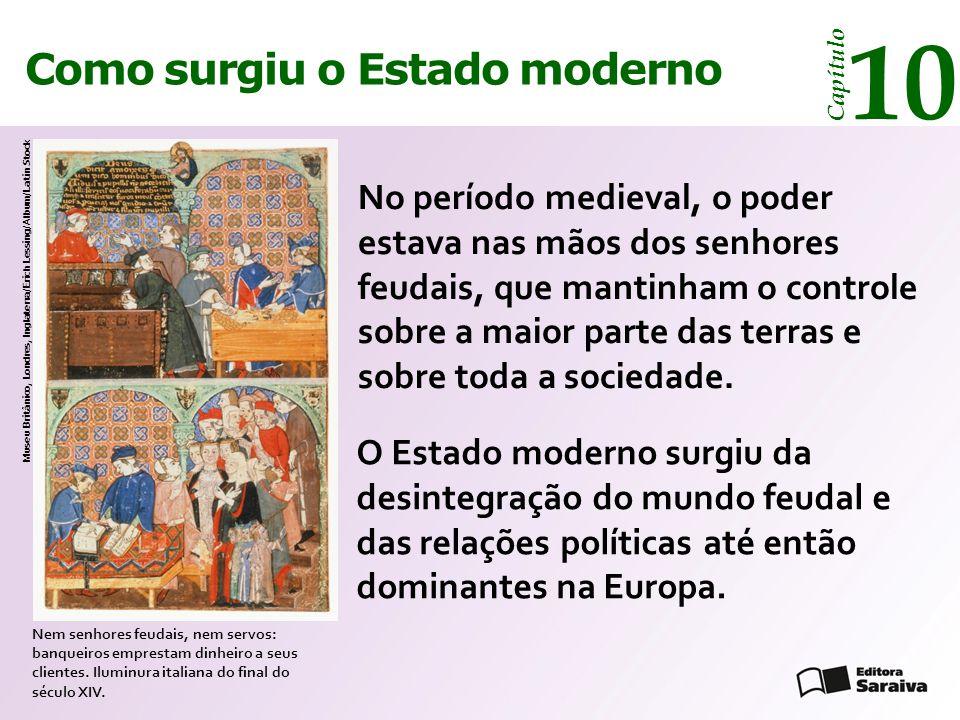 Como surgiu o Estado moderno Capítulo 10 O Estado moderno surgiu da desintegração do mundo feudal e das relações políticas até então dominantes na Europa.