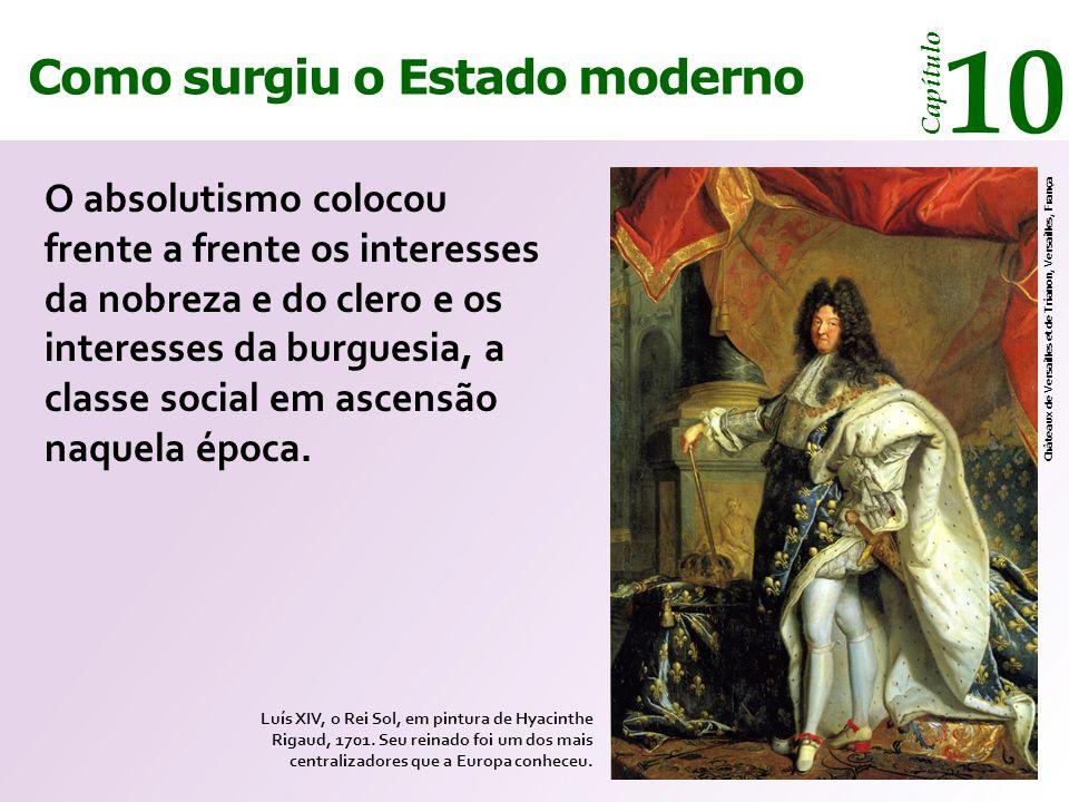 Como surgiu o Estado moderno Capítulo 10 O absolutismo colocou frente a frente os interesses da nobreza e do clero e os interesses da burguesia, a classe social em ascensão naquela época.