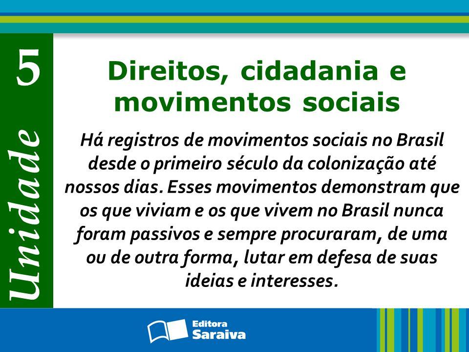 Unidade 5 Direitos, cidadania e movimentos sociais Há registros de movimentos sociais no Brasil desde o primeiro século da colonização até nossos dias
