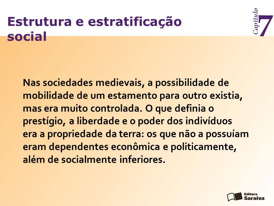Estrutura e estratificação social Capítulo 7 Nas sociedades medievais, a possibilidade de mobilidade de um estamento para outro existia, mas era muito controlada.
