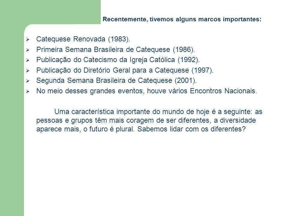 Recentemente, tivemos alguns marcos importantes:  Catequese Renovada (1983).  Primeira Semana Brasileira de Catequese (1986).  Publicação do Cateci
