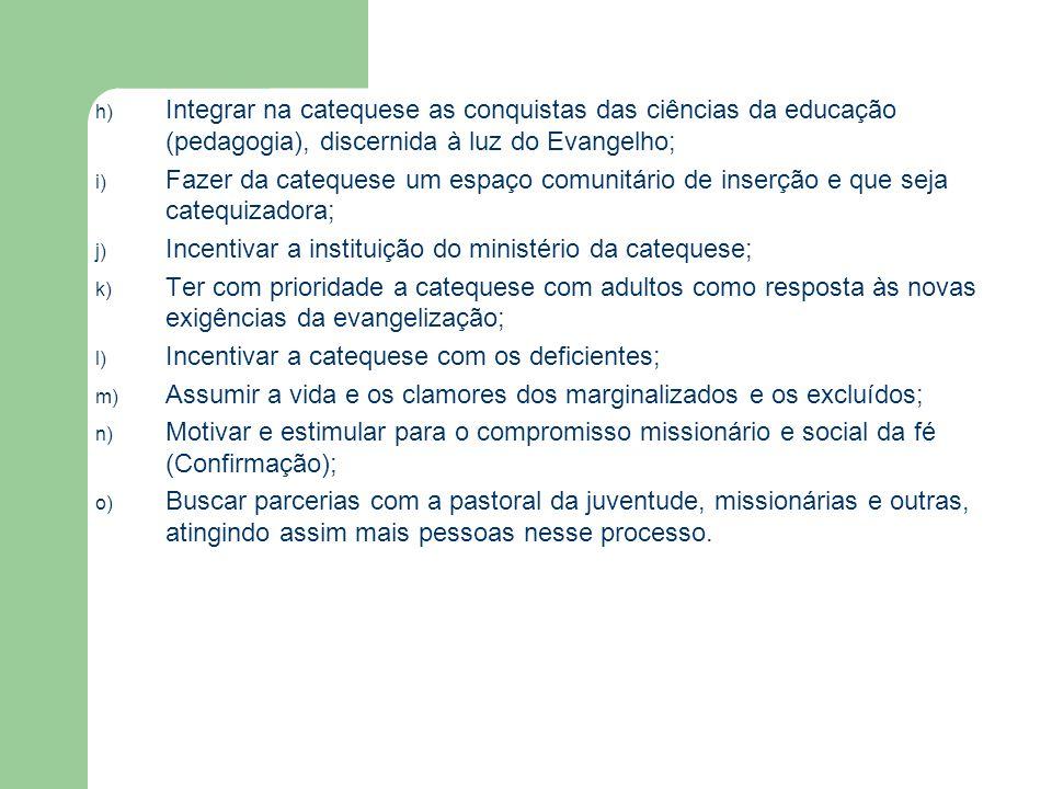 h) Integrar na catequese as conquistas das ciências da educação (pedagogia), discernida à luz do Evangelho; i) Fazer da catequese um espaço comunitário de inserção e que seja catequizadora; j) Incentivar a instituição do ministério da catequese; k) Ter com prioridade a catequese com adultos como resposta às novas exigências da evangelização; l) Incentivar a catequese com os deficientes; m) Assumir a vida e os clamores dos marginalizados e os excluídos; n) Motivar e estimular para o compromisso missionário e social da fé (Confirmação); o) Buscar parcerias com a pastoral da juventude, missionárias e outras, atingindo assim mais pessoas nesse processo.