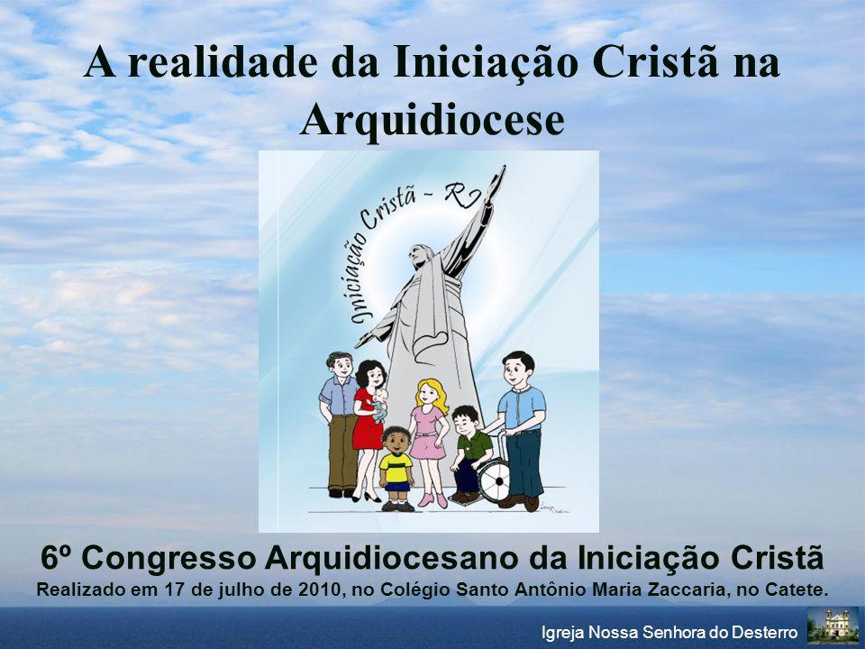 Igreja Nossa Senhora do Desterro A realidade da Iniciação Cristã na Arquidiocese 6º Congresso Arquidiocesano da Iniciação Cristã Realizado em 17 de ju