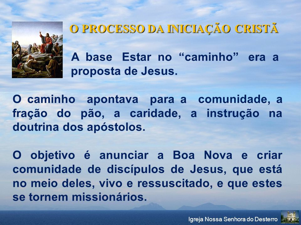 """O PROCESSO DA INICIAÇÃO CRISTÃ O PROCESSO DA INICIAÇÃO CRISTÃ A base Estar no """"caminho"""" era a proposta de Jesus. O caminho apontava para a comunidade,"""