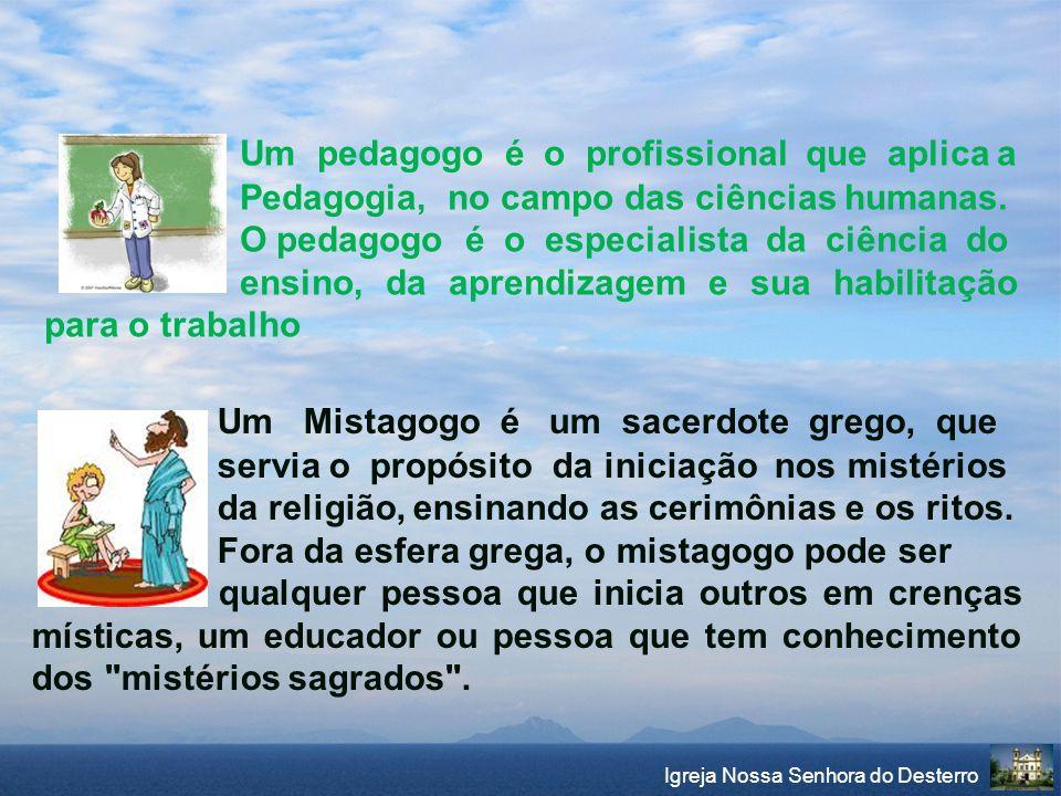 Um Mistagogo é um sacerdote grego, que servia o propósito da iniciação nos mistérios da religião, ensinando as cerimônias e os ritos. Fora da esfera g