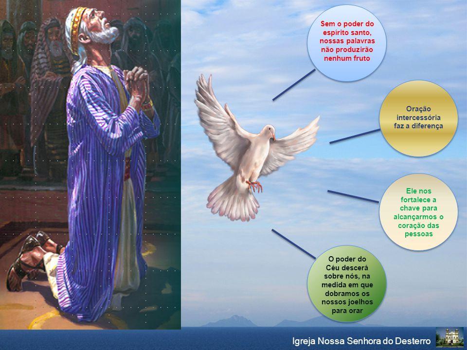 Igreja Nossa Senhora do Desterro Sem o poder do espírito santo, nossas palavras não produzirão nenhum fruto Oração intercessória faz a diferença Ele n