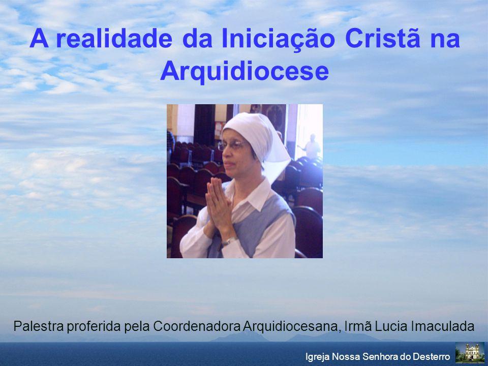 Igreja Nossa Senhora do Desterro Palestra proferida pela Coordenadora Arquidiocesana, Irmã Lucia Imaculada A realidade da Iniciação Cristã na Arquidio