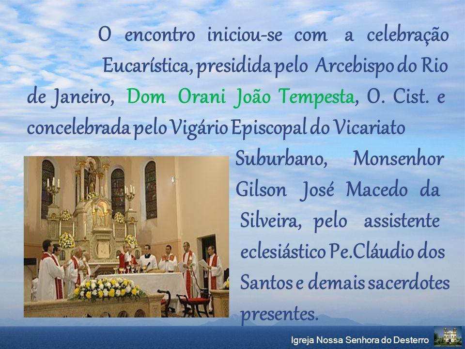 Igreja Nossa Senhora do Desterro O encontro iniciou-se com a celebração Eucarística, presidida pelo Arcebispo do Rio de Janeiro, Dom Orani João Tempes
