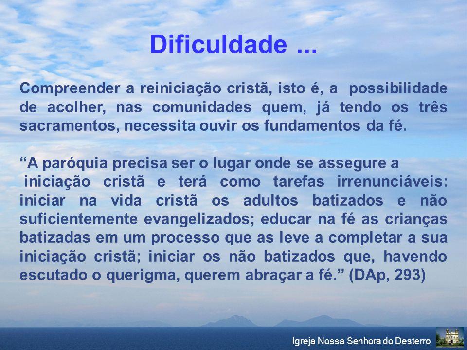 Igreja Nossa Senhora do Desterro Dificuldade... Compreender a reiniciação cristã, isto é, a possibilidade de acolher, nas comunidades quem, já tendo o