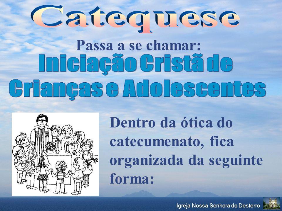 Igreja Nossa Senhora do Desterro Passa a se chamar: Dentro da ótica do catecumenato, fica organizada da seguinte forma: