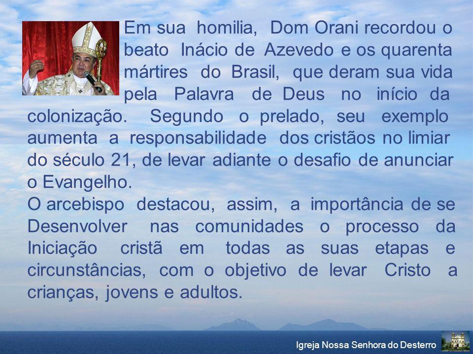 Igreja Nossa Senhora do Desterro Em sua homilia, Dom Orani recordou o beato Inácio de Azevedo e os quarenta mártires do Brasil, que deram sua vida pel