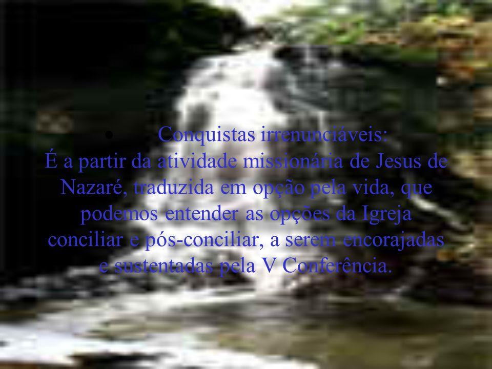  Conquistas irrenunciáveis: É a partir da atividade missionária de Jesus de Nazaré, traduzida em opção pela vida, que podemos entender as opções da I