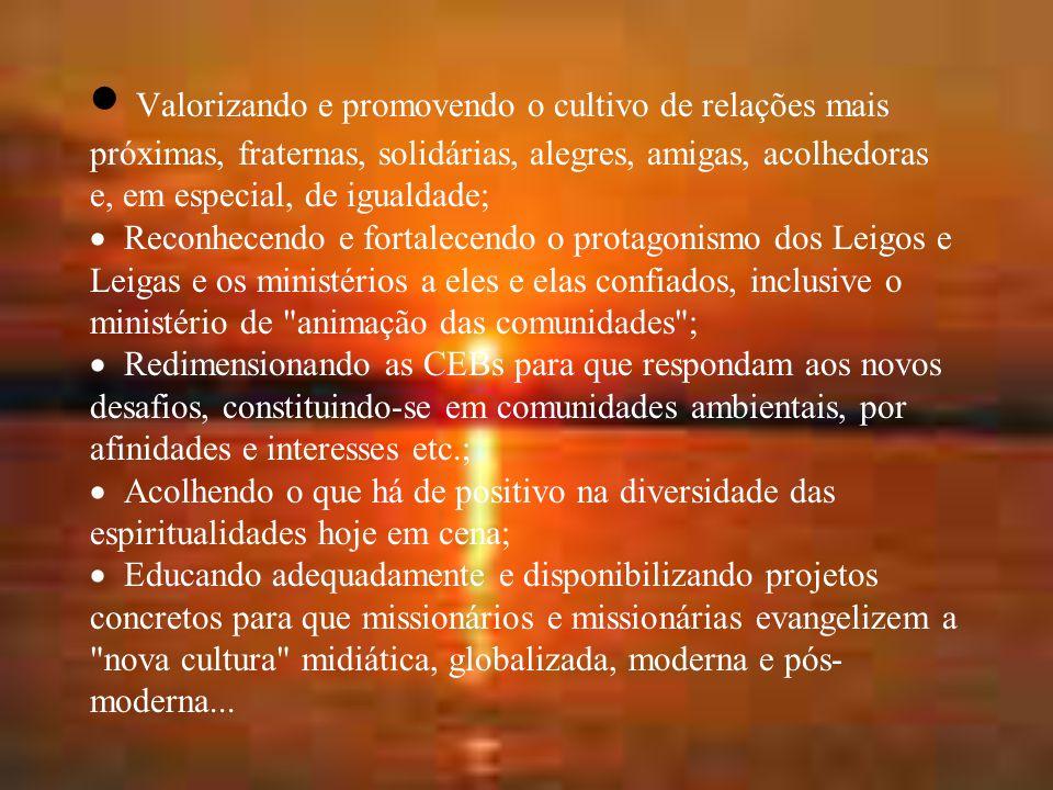  Valorizando e promovendo o cultivo de relações mais próximas, fraternas, solidárias, alegres, amigas, acolhedoras e, em especial, de igualdade;  Reconhecendo e fortalecendo o protagonismo dos Leigos e Leigas e os ministérios a eles e elas confiados, inclusive o ministério de animação das comunidades ;  Redimensionando as CEBs para que respondam aos novos desafios, constituindo-se em comunidades ambientais, por afinidades e interesses etc.;  Acolhendo o que há de positivo na diversidade das espiritualidades hoje em cena;  Educando adequadamente e disponibilizando projetos concretos para que missionários e missionárias evangelizem a nova cultura midiática, globalizada, moderna e pós- moderna...
