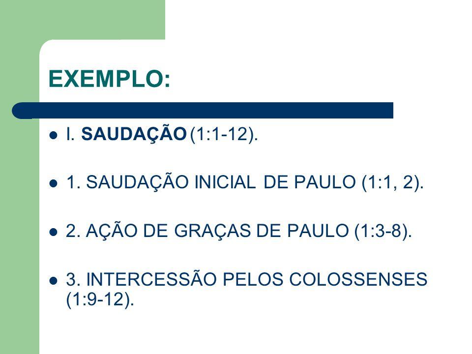 EXEMPLO: I. SAUDAÇÃO(1:1-12). 1. SAUDAÇÃO INICIAL DE PAULO (1:1, 2). 2. AÇÃO DE GRAÇAS DE PAULO (1:3-8). 3. INTERCESSÃO PELOS COLOSSENSES (1:9-12).