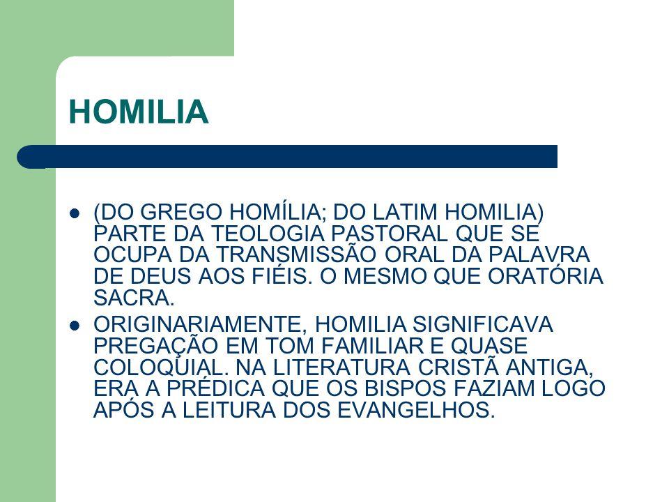 HOMILIA (DO GREGO HOMÍLIA; DO LATIM HOMILIA) PARTE DA TEOLOGIA PASTORAL QUE SE OCUPA DA TRANSMISSÃO ORAL DA PALAVRA DE DEUS AOS FIÉIS. O MESMO QUE ORA