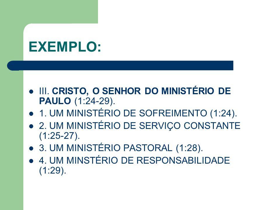 EXEMPLO: III. CRISTO, O SENHOR DO MINISTÉRIO DE PAULO (1:24-29). 1. UM MINISTÉRIO DE SOFREIMENTO (1:24). 2. UM MINISTÉRIO DE SERVIÇO CONSTANTE (1:25-2