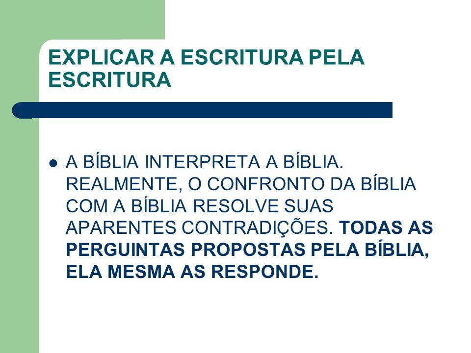 EXPLICAR A ESCRITURA PELA ESCRITURA A BÍBLIA INTERPRETA A BÍBLIA. REALMENTE, O CONFRONTO DA BÍBLIA COM A BÍBLIA RESOLVE SUAS APARENTES CONTRADIÇÕES. T