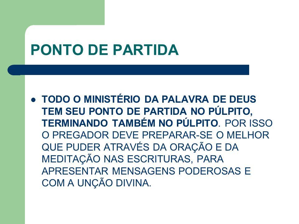 PONTO DE PARTIDA TODO O MINISTÉRIO DA PALAVRA DE DEUS TEM SEU PONTO DE PARTIDA NO PÚLPITO, TERMINANDO TAMBÉM NO PÚLPITO. POR ISSO O PREGADOR DEVE PREP