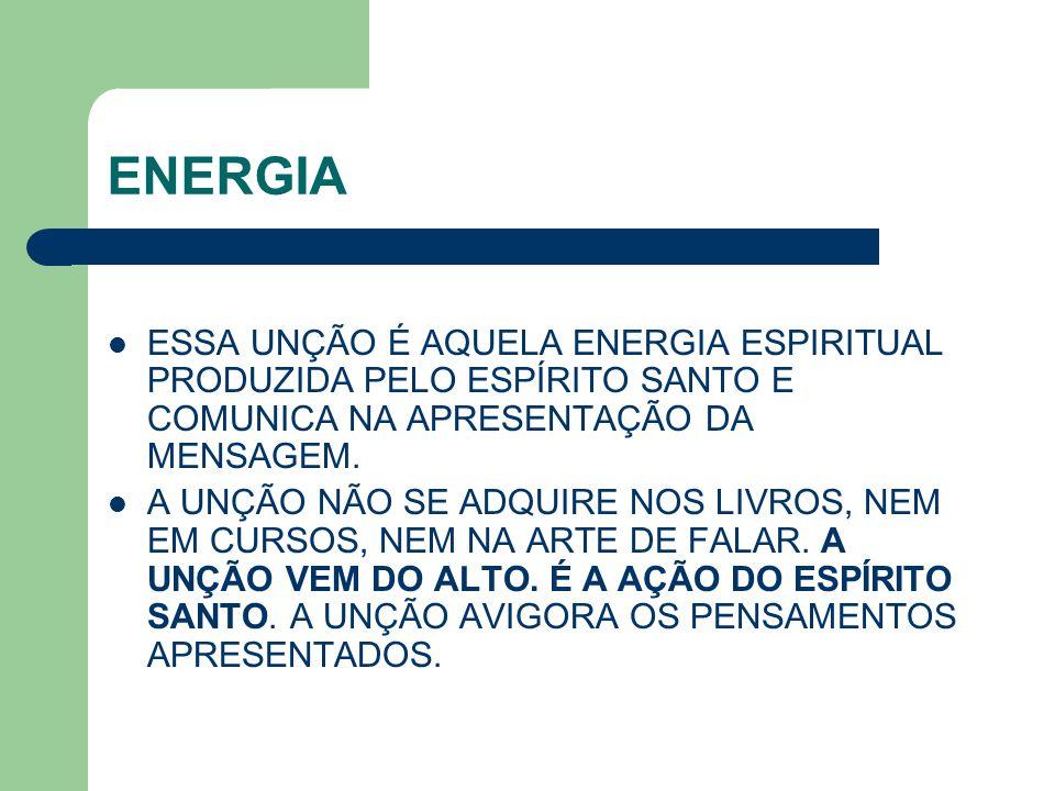 ENERGIA ESSA UNÇÃO É AQUELA ENERGIA ESPIRITUAL PRODUZIDA PELO ESPÍRITO SANTO E COMUNICA NA APRESENTAÇÃO DA MENSAGEM. A UNÇÃO NÃO SE ADQUIRE NOS LIVROS