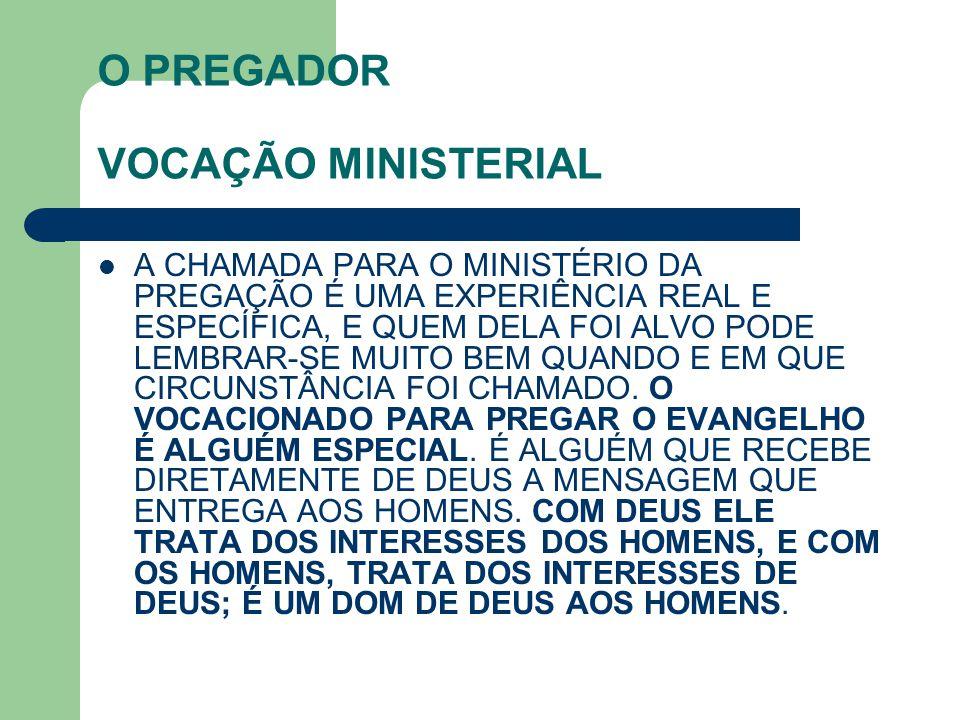 O PREGADOR VOCAÇÃO MINISTERIAL A CHAMADA PARA O MINISTÉRIO DA PREGAÇÃO É UMA EXPERIÊNCIA REAL E ESPECÍFICA, E QUEM DELA FOI ALVO PODE LEMBRAR-SE MUITO