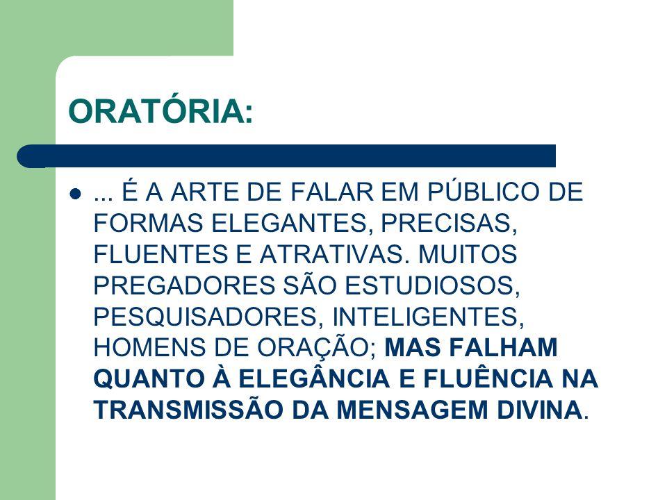 ORATÓRIA:... É A ARTE DE FALAR EM PÚBLICO DE FORMAS ELEGANTES, PRECISAS, FLUENTES E ATRATIVAS. MUITOS PREGADORES SÃO ESTUDIOSOS, PESQUISADORES, INTELI