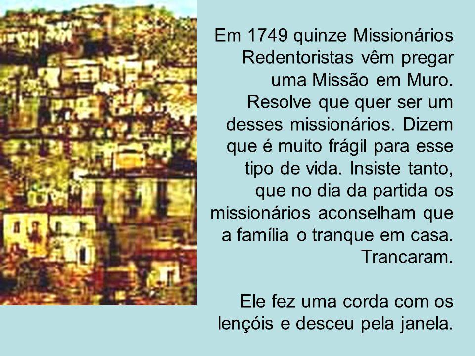 Em 1749 quinze Missionários Redentoristas vêm pregar uma Missão em Muro. Resolve que quer ser um desses missionários. Dizem que é muito frágil para es