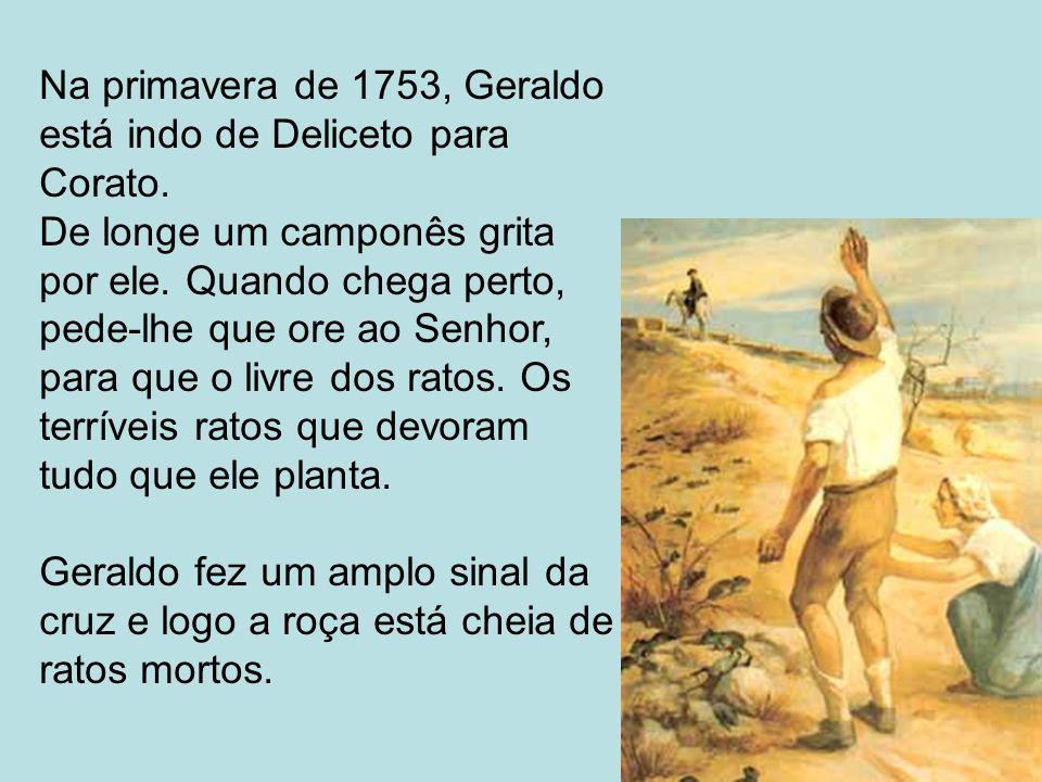 Na primavera de 1753, Geraldo está indo de Deliceto para Corato. De longe um camponês grita por ele. Quando chega perto, pede-lhe que ore ao Senhor, p