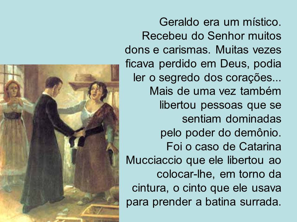 Geraldo era um místico. Recebeu do Senhor muitos dons e carismas. Muitas vezes ficava perdido em Deus, podia ler o segredo dos corações... Mais de uma