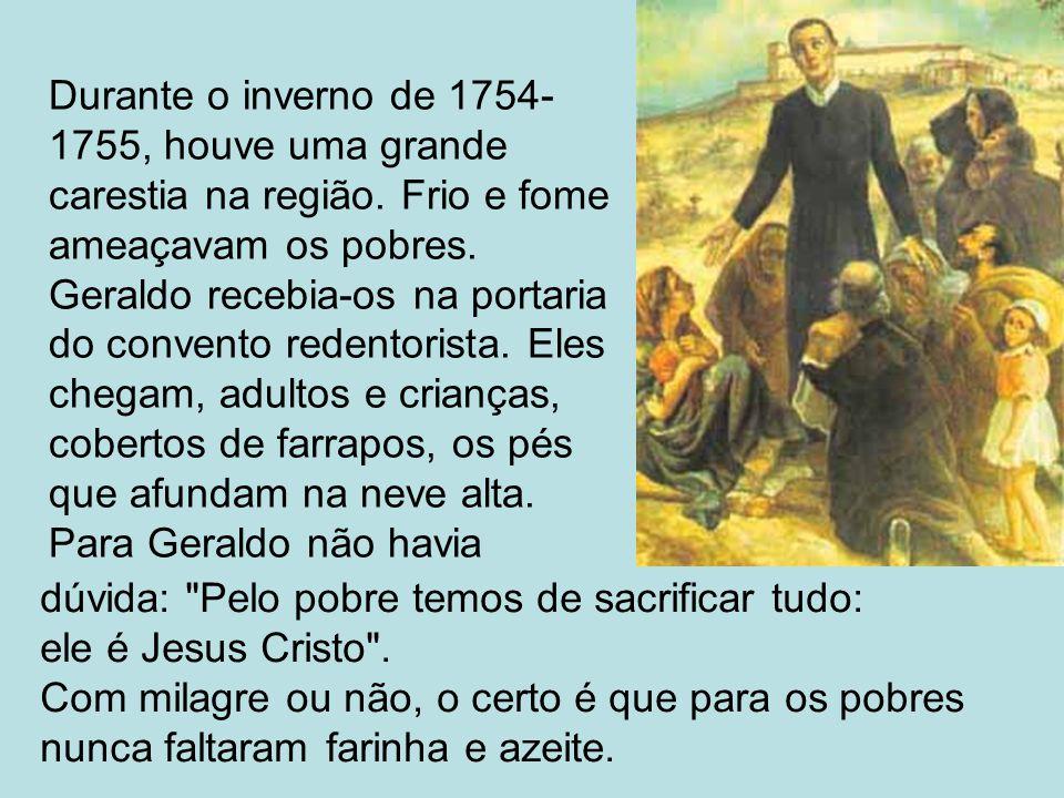 Durante o inverno de 1754- 1755, houve uma grande carestia na região. Frio e fome ameaçavam os pobres. Geraldo recebia-os na portaria do convento rede