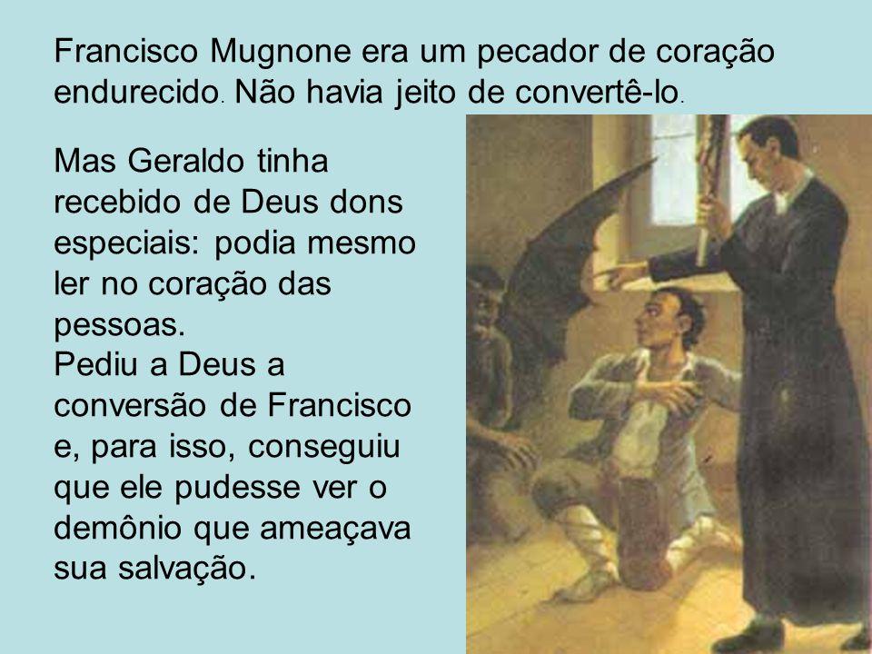 Mas Geraldo tinha recebido de Deus dons especiais: podia mesmo ler no coração das pessoas. Pediu a Deus a conversão de Francisco e, para isso, consegu