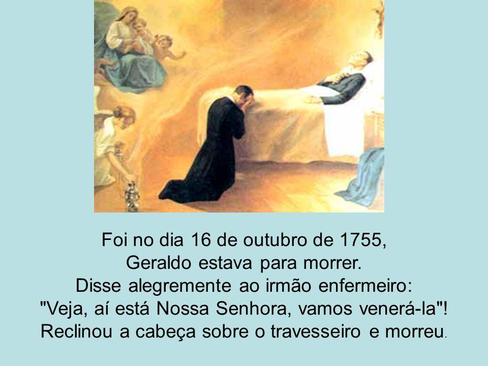 Foi no dia 16 de outubro de 1755, Geraldo estava para morrer. Disse alegremente ao irmão enfermeiro: