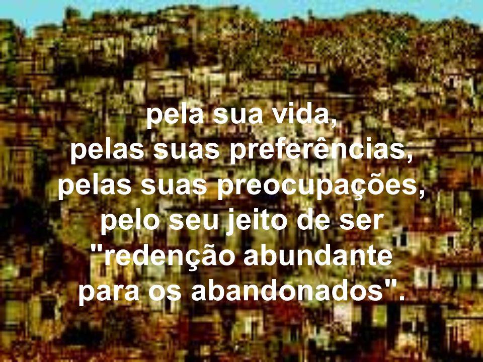 pela sua vida, pelas suas preferências, pelas suas preocupações, pelo seu jeito de ser redenção abundante para os abandonados .