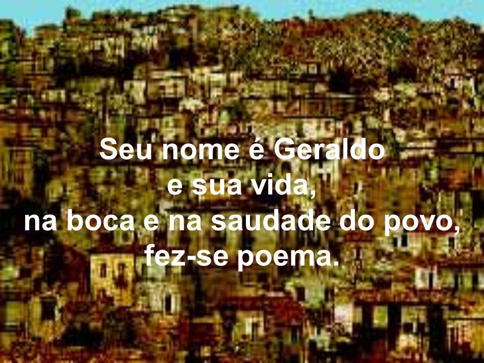 Seu nome é Geraldo e sua vida, na boca e na saudade do povo, fez-se poema.