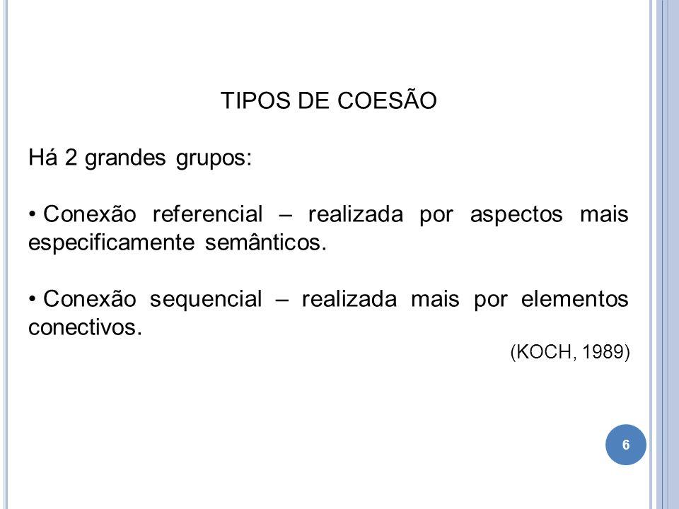 TIPOS DE COESÃO Há 2 grandes grupos: Conexão referencial – realizada por aspectos mais especificamente semânticos. Conexão sequencial – realizada mais