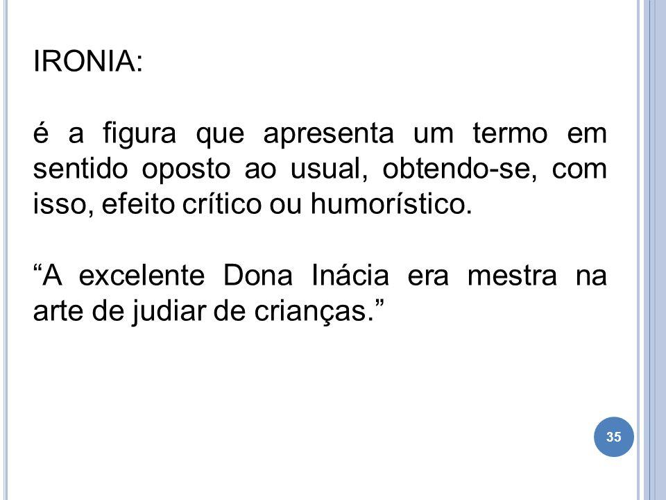 """35 IRONIA: é a figura que apresenta um termo em sentido oposto ao usual, obtendo-se, com isso, efeito crítico ou humorístico. """"A excelente Dona Inácia"""